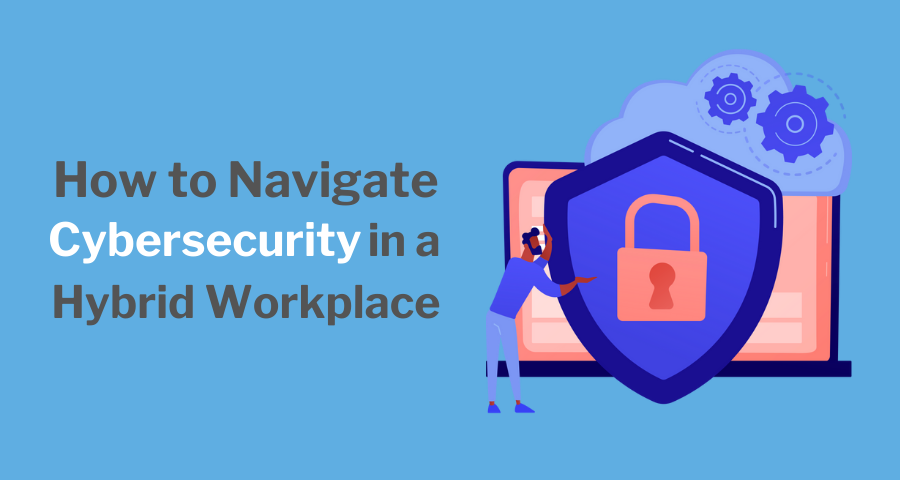 How to Navigate Cybersecurity in a Hybrid Workplace